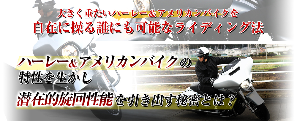 大きく重たいハーレー&アメリカンバイクを自在に操る誰にも可能なライディング法 ハーレー&アメリカンバイクの特性を生かし潜在的旋回性能を引き出す秘密とは?