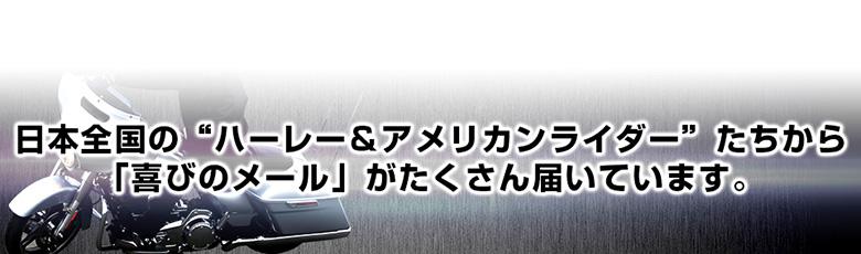 """日本全国の""""ハーレー&アメリカンライダー""""たちから 「喜びのメール」がたくさん届いています。"""