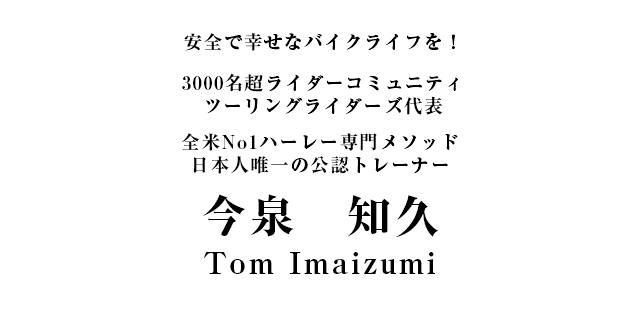 安全で幸せなバイクライフを!3000名超ライダーコミュニティツーリングライダーズ代表全米No1ハーレー専門メソッド日本人唯一の公認トレーナー今泉 知久/Tom Imaizumi