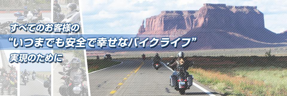 すべてのお客様のいつまでも安全で幸せなバイクライフ実現のために